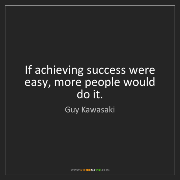 Guy Kawasaki: If achieving success were easy, more people would do...