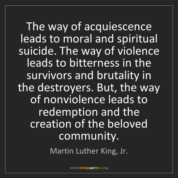 Martin Luther King, Jr.: The way of acquiescence leads to moral and spiritual...