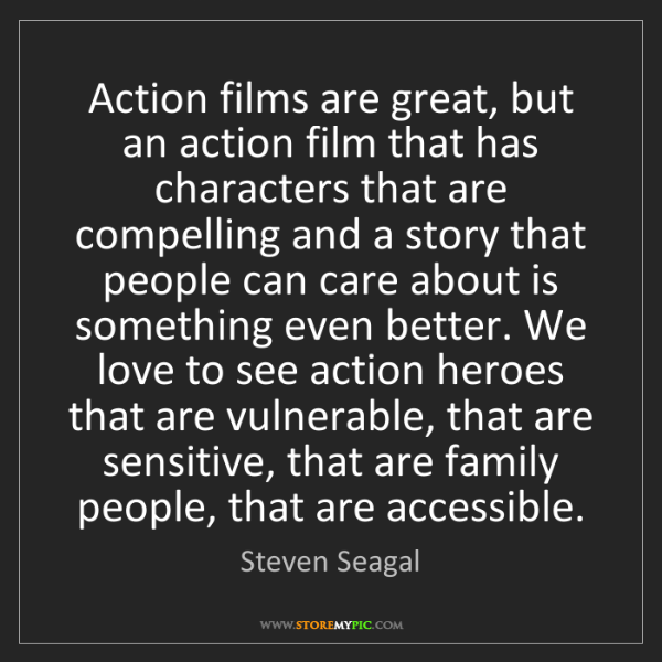 Steven Seagal: Action films are great, but an action film that has characters...