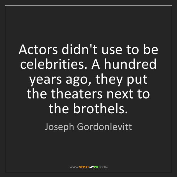 Joseph Gordonlevitt: Actors didn't use to be celebrities. A hundred years...