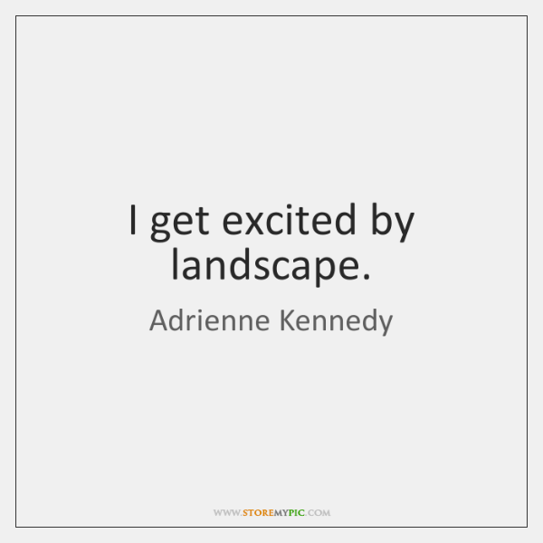 I get excited by landscape.