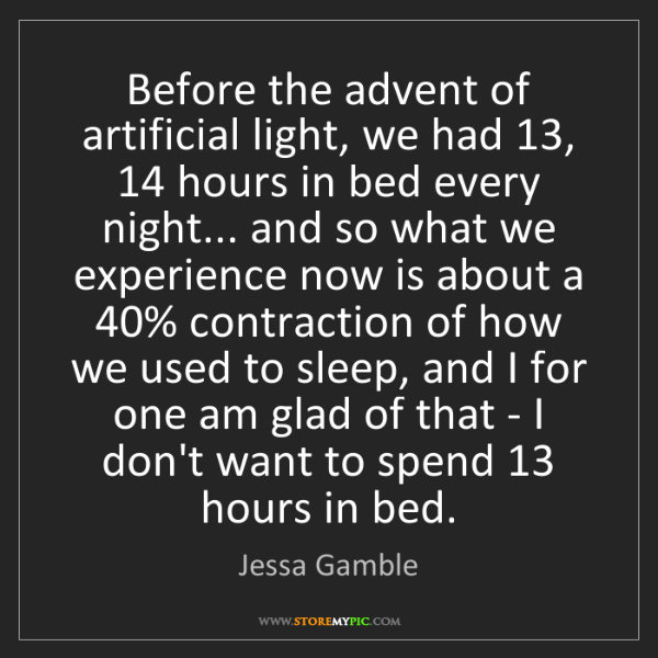 Jessa Gamble: Before the advent of artificial light, we had 13, 14...
