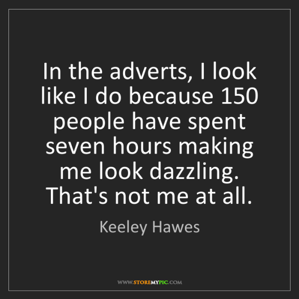 Keeley Hawes: In the adverts, I look like I do because 150 people have...