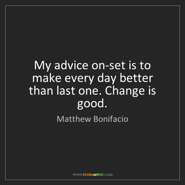 Matthew Bonifacio: My advice on-set is to make every day better than last...