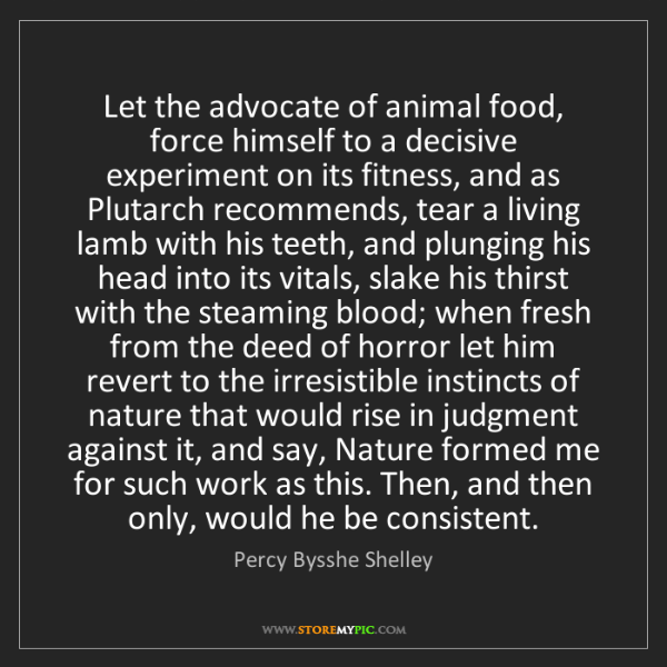 Percy Bysshe Shelley: Let the advocate of animal food, force himself to a decisive...