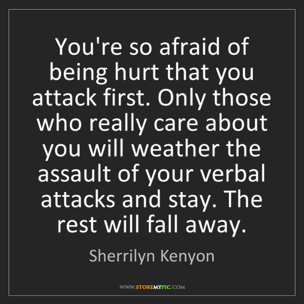 Sherrilyn Kenyon: You're so afraid of being hurt that you attack first....