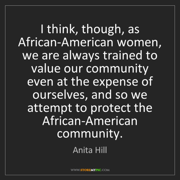 Anita Hill: I think, though, as African-American women, we are always...