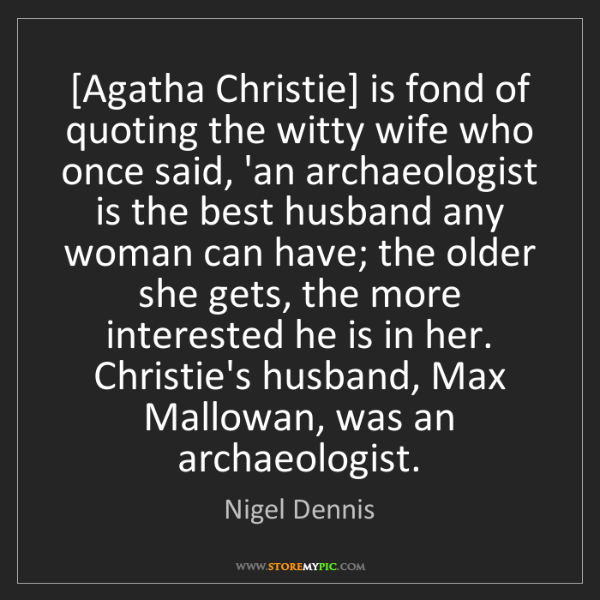 Nigel Dennis: [Agatha Christie] is fond of quoting the witty wife who...