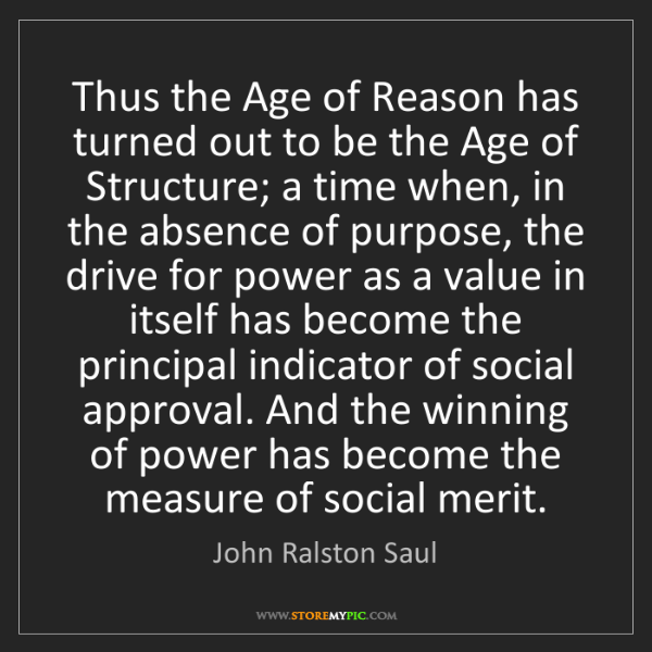 John Ralston Saul: Thus the Age of Reason has turned out to be the Age of...