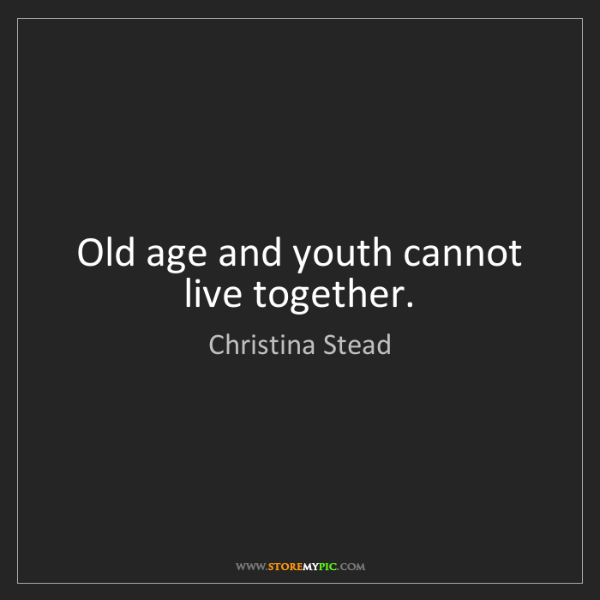 Christina Stead: Old age and youth cannot live together.