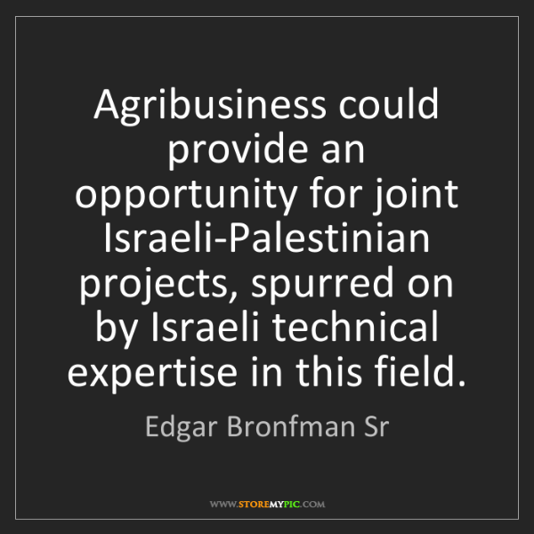 Edgar Bronfman Sr: Agribusiness could provide an opportunity for joint Israeli-Palestinian...