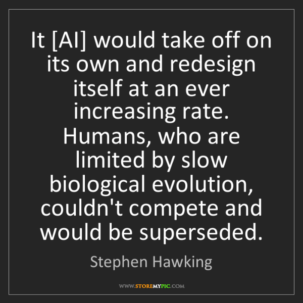 Stephen Hawking: It [AI] would take off on its own and redesign itself...