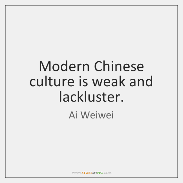 Modern Chinese culture is weak and lackluster.