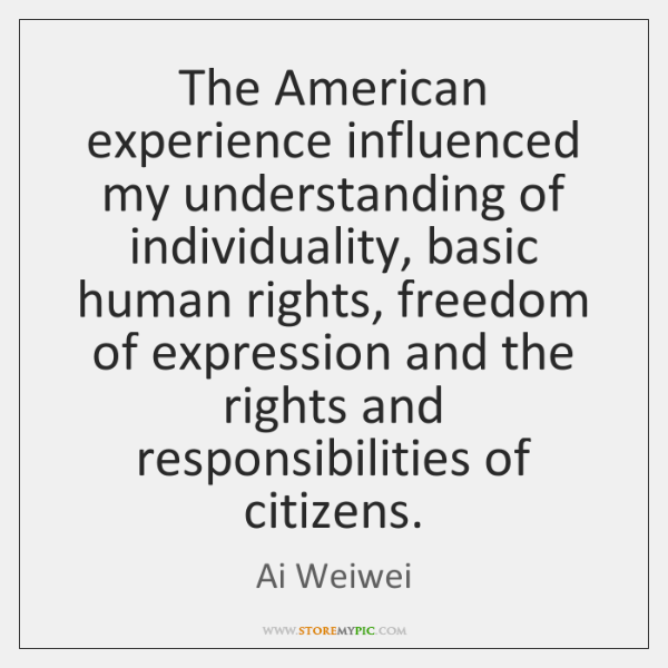 The American experience influenced my understanding of individuality, basic human rights, freedom ..