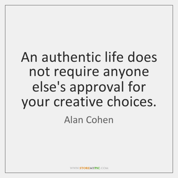 An authentic life does not require anyone else's approval for your creative ...