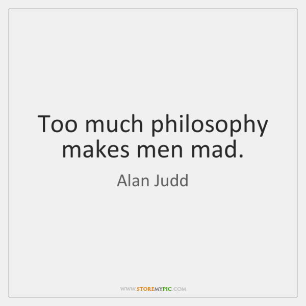 Too much philosophy makes men mad.
