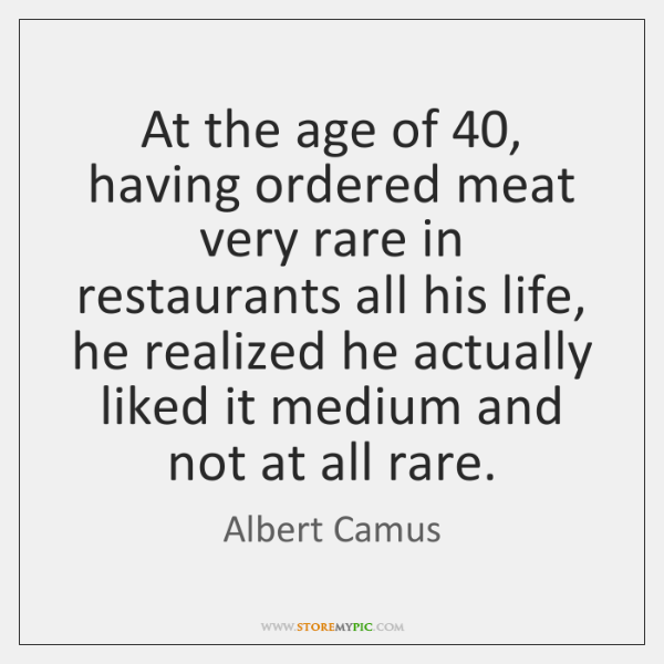 At the age of 40, having ordered meat very rare in restaurants all ...