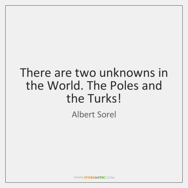There are two unknowns in the World. The Poles and the Turks!