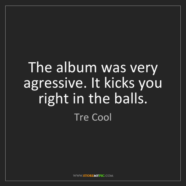 Tre Cool: The album was very agressive. It kicks you right in the...