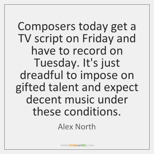 Composers today get a TV script on Friday and have to record ...