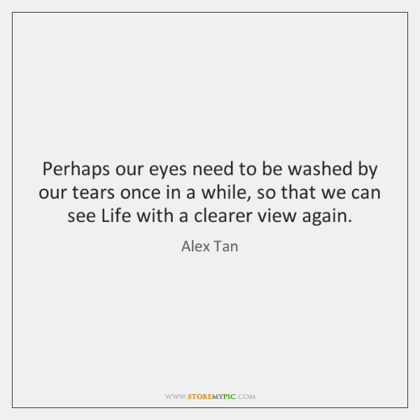 Perhaps our eyes need to be washed by our tears once in ...