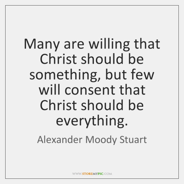Many are willing that Christ should be something, but few will consent ...