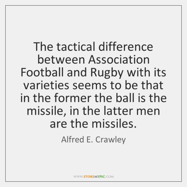 The tactical difference between Association Football and Rugby with its varieties seems ...