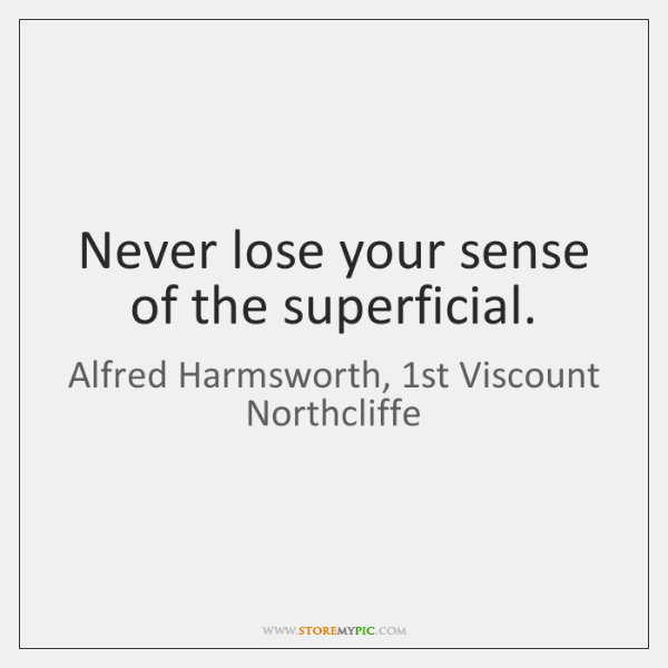 Never lose your sense of the superficial.