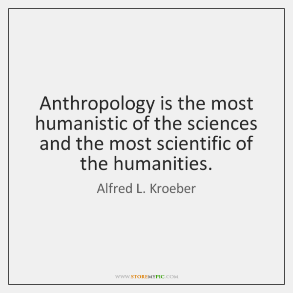 Anthropology is the most humanistic of the sciences and the most scientific ...