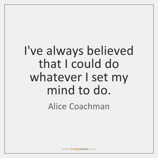 I've always believed that I could do whatever I set my mind ...