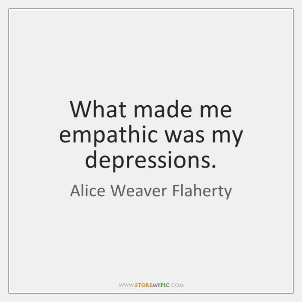 What made me empathic was my depressions.