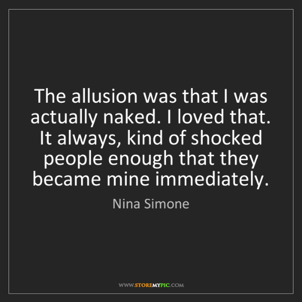 Nina Simone: The allusion was that I was actually naked. I loved that....
