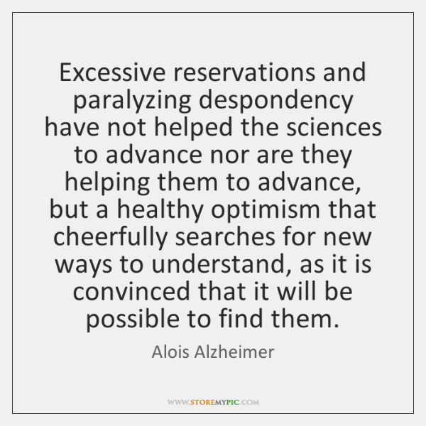 Excessive reservations and paralyzing despondency have not helped the sciences to advance ...