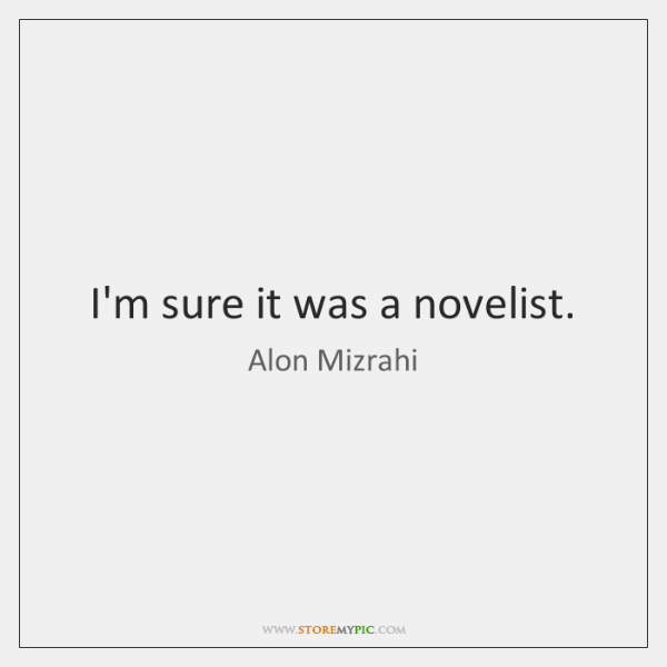 I'm sure it was a novelist.