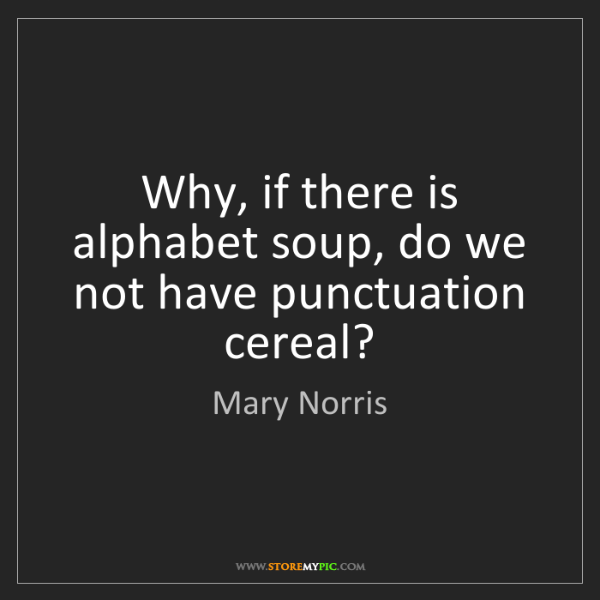 Mary Norris: Why, if there is alphabet soup, do we not have punctuation...