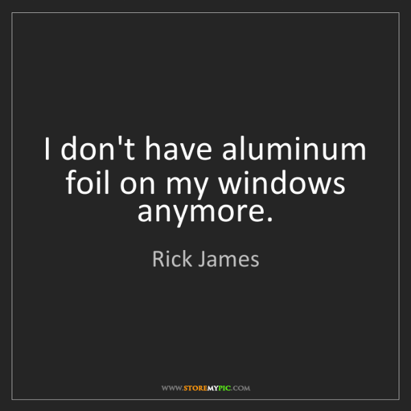 Rick James: I don't have aluminum foil on my windows anymore.