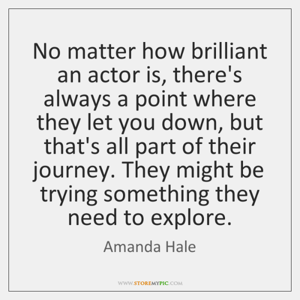 No matter how brilliant an actor is, there's always a point where ...
