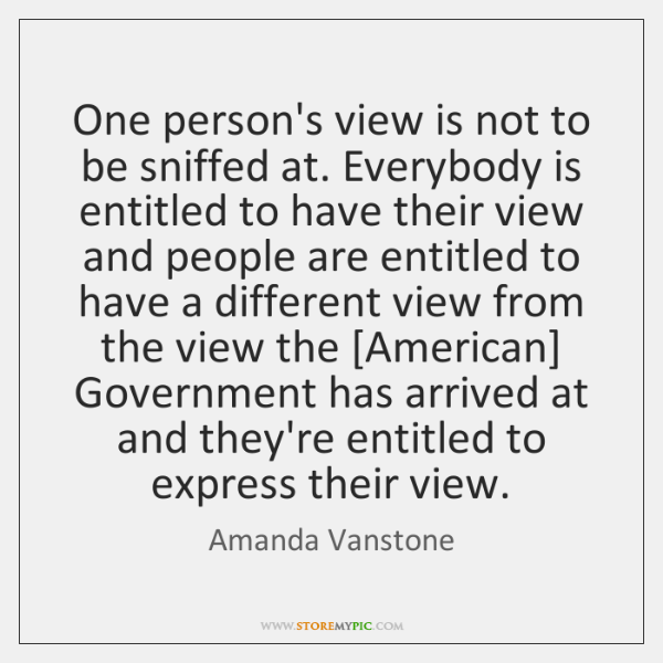 One person's view is not to be sniffed at. Everybody is entitled ...