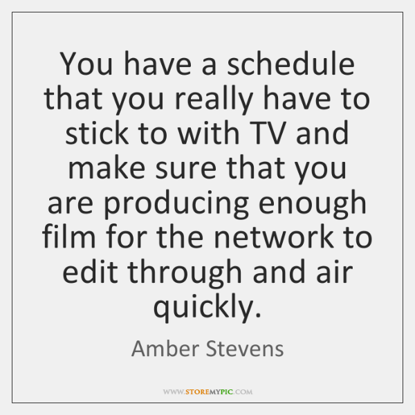 You have a schedule that you really have to stick to with ...