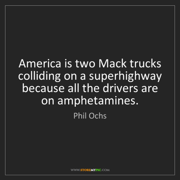 Phil Ochs: America is two Mack trucks colliding on a superhighway...