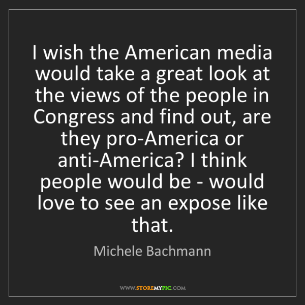 Michele Bachmann: I wish the American media would take a great look at...
