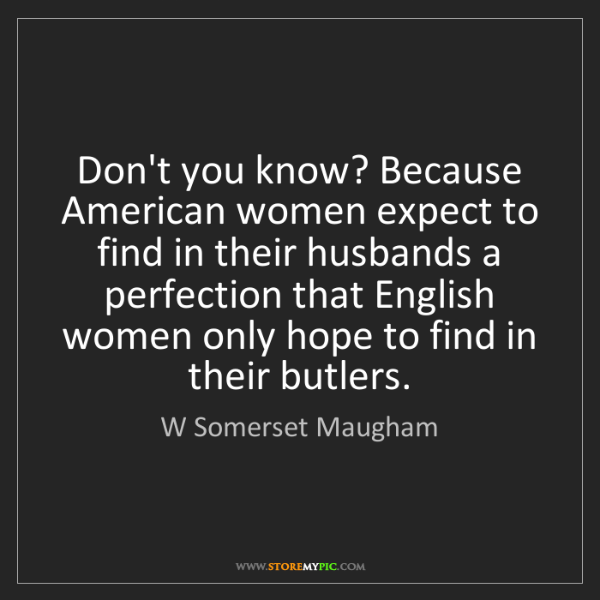 W Somerset Maugham: Don't you know? Because American women expect to find...