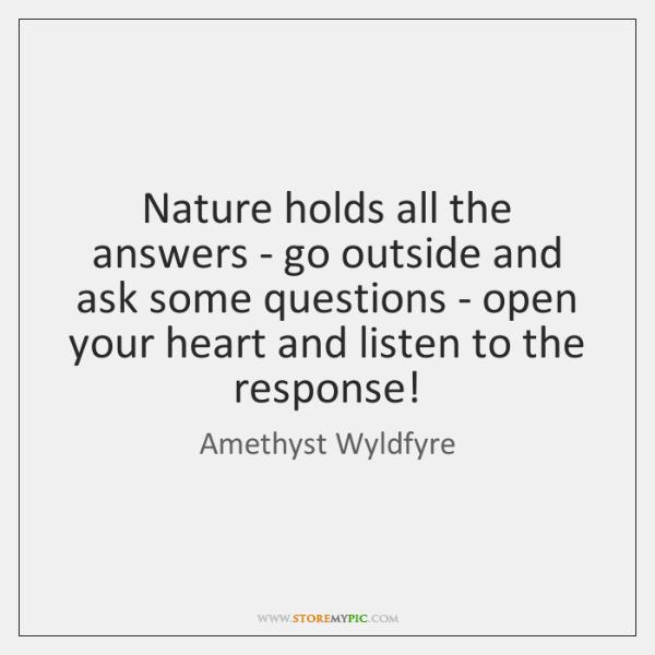 Nature holds all the answers - go outside and ask some questions ...