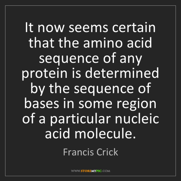Francis Crick: It now seems certain that the amino acid sequence of...