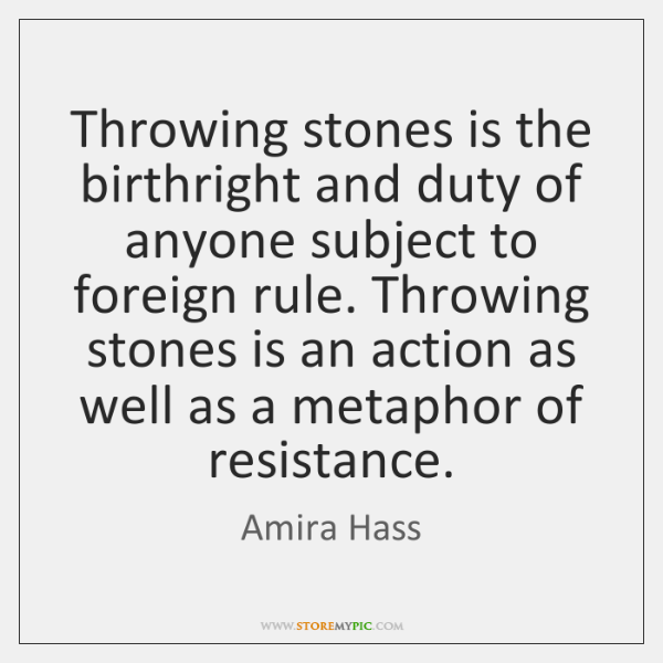 Throwing stones is the birthright and duty of anyone subject to foreign ...