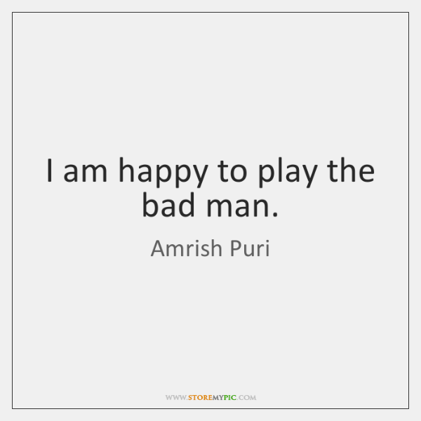 I am happy to play the bad man.