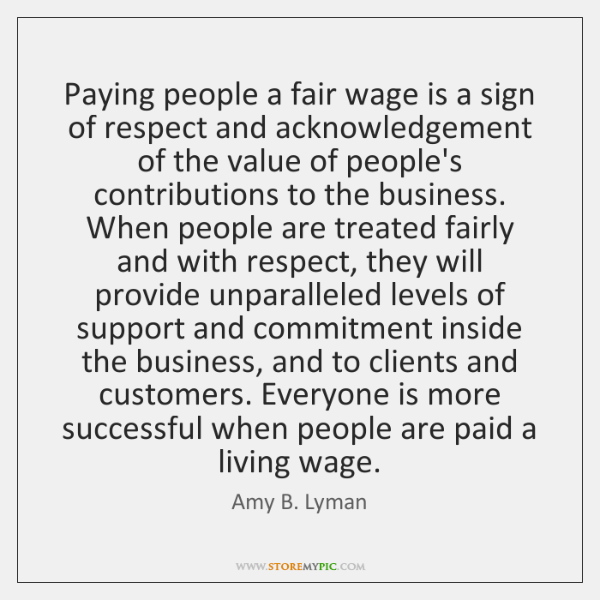 Paying people a fair wage is a sign of respect and acknowledgement ...