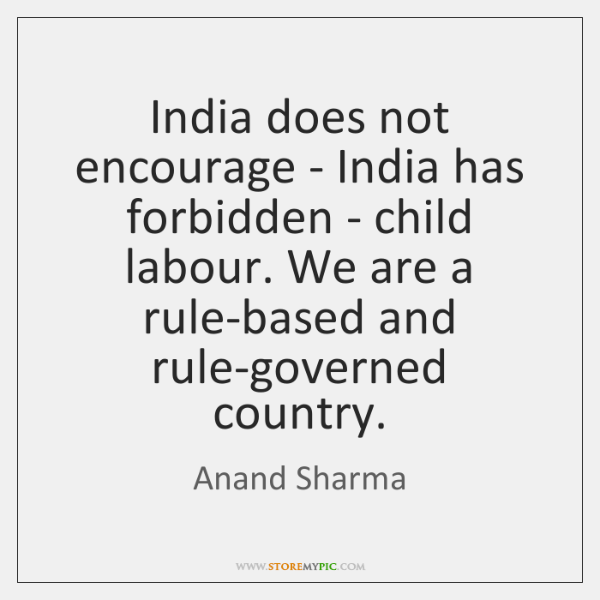 India does not encourage - India has forbidden - child labour. We ...