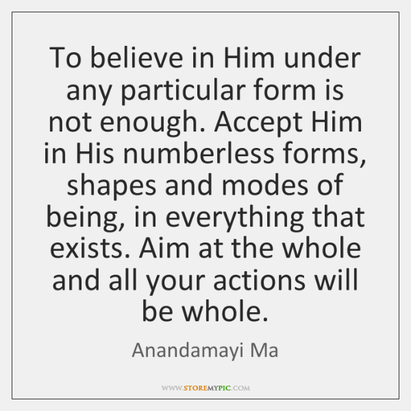 To believe in Him under any particular form is not enough. Accept ...