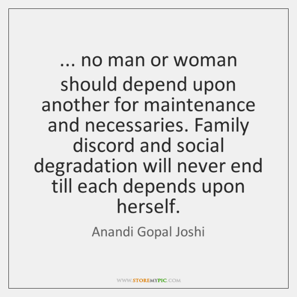 ... no man or woman should depend upon another for maintenance and necessaries. ...